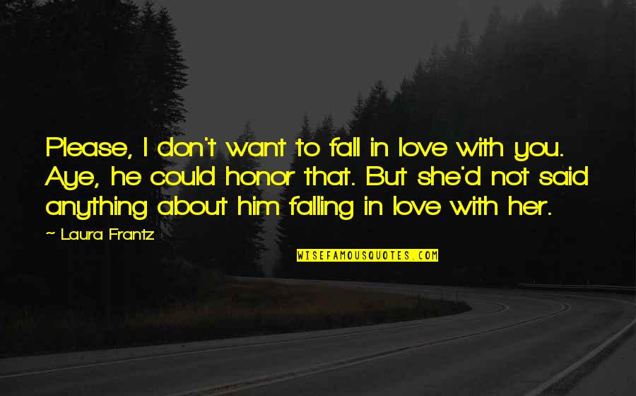 Him About Love Quotes By Laura Frantz: Please, I don't want to fall in love