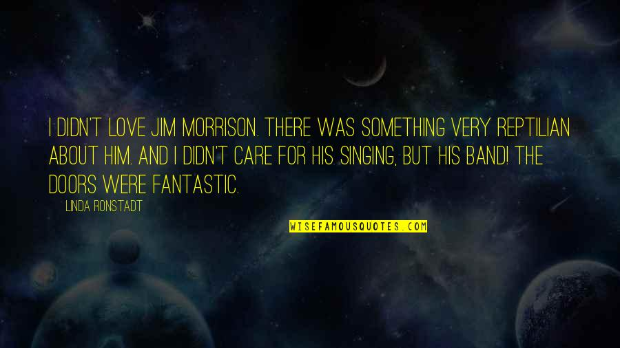Him About Love Quotes By Linda Ronstadt: I didn't love Jim Morrison. There was something