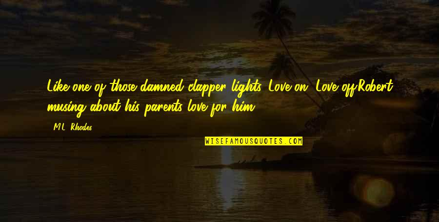 Him About Love Quotes By M.L. Rhodes: Like one of those damned clapper lights. Love