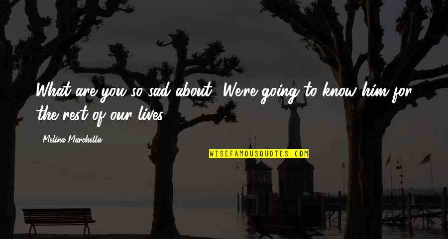 Him About Love Quotes By Melina Marchetta: What are you so sad about? We're going