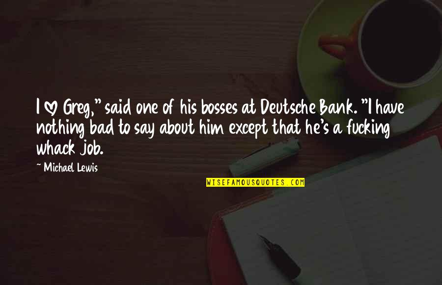 "Him About Love Quotes By Michael Lewis: I love Greg,"" said one of his bosses"