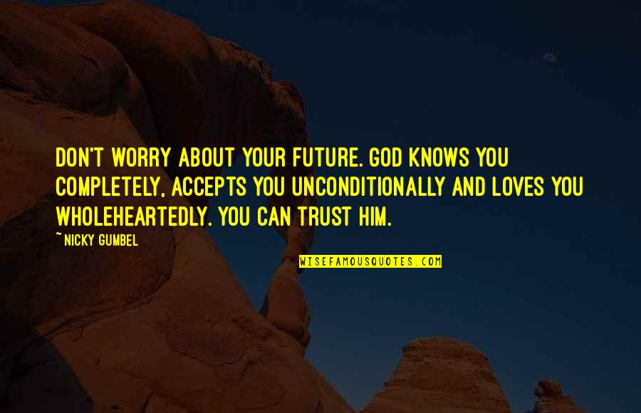 Him About Love Quotes By Nicky Gumbel: Don't worry about your future. God knows you