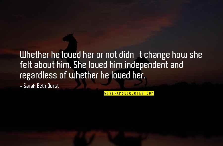 Him About Love Quotes By Sarah Beth Durst: Whether he loved her or not didn't change
