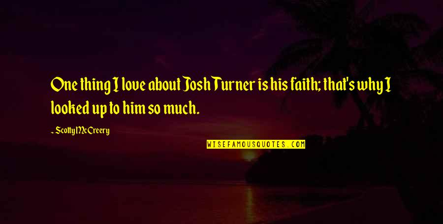 Him About Love Quotes By Scotty McCreery: One thing I love about Josh Turner is
