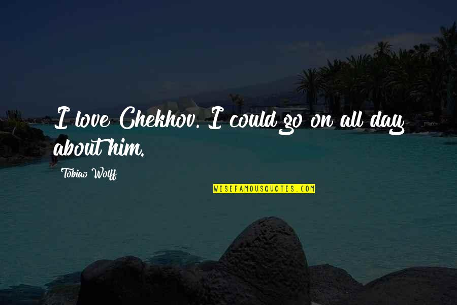 Him About Love Quotes By Tobias Wolff: I love Chekhov. I could go on all
