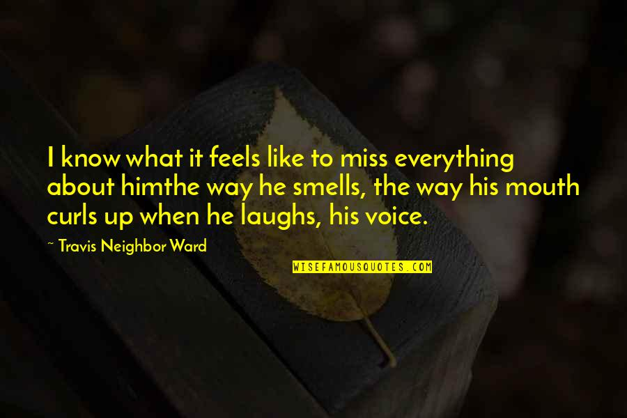 Him About Love Quotes By Travis Neighbor Ward: I know what it feels like to miss