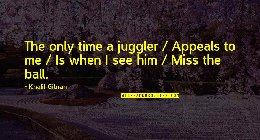 Him Missing Me Quotes By Khalil Gibran: The only time a juggler / Appeals to