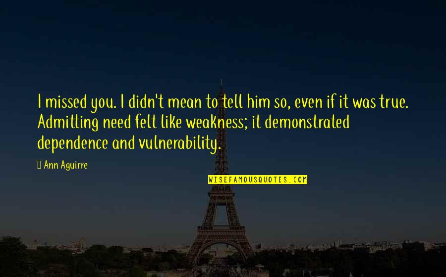 Him Missing Out On You Quotes By Ann Aguirre: I missed you. I didn't mean to tell
