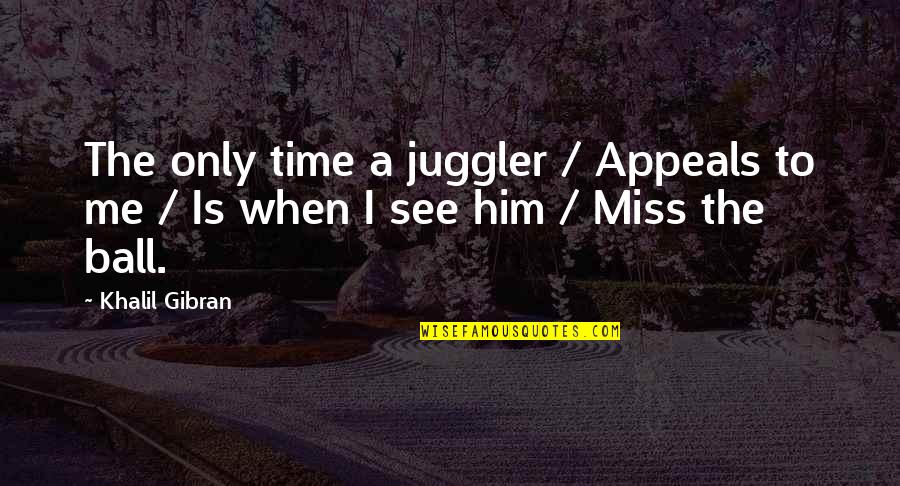 Him Missing Out On You Quotes By Khalil Gibran: The only time a juggler / Appeals to