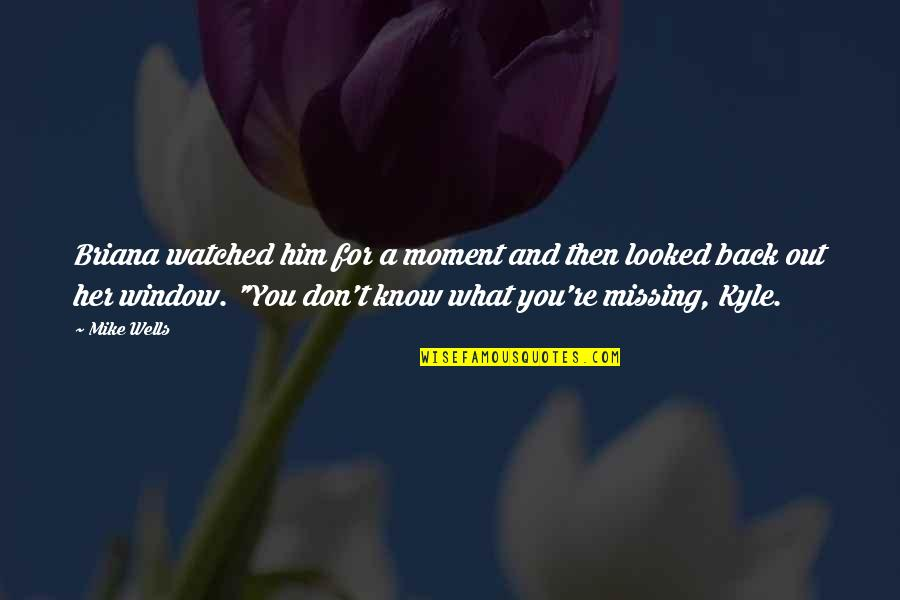 Him Missing Out On You Quotes By Mike Wells: Briana watched him for a moment and then