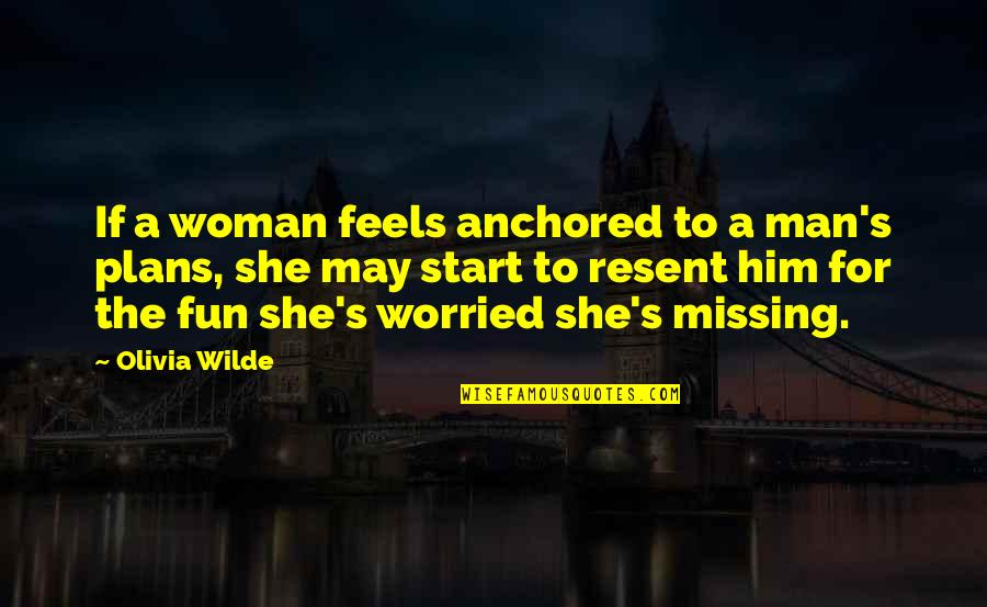 Him Missing Out On You Quotes By Olivia Wilde: If a woman feels anchored to a man's