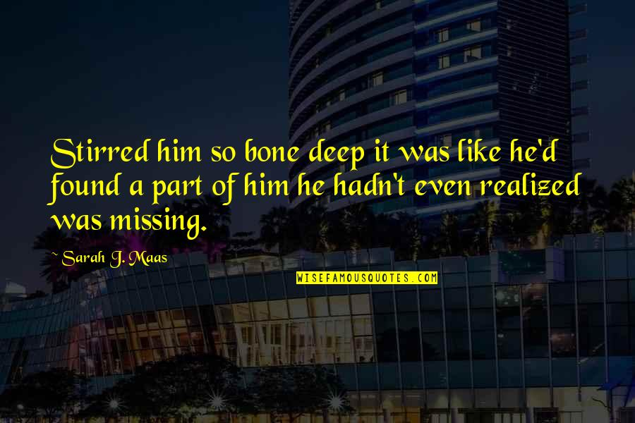 Him Missing Out On You Quotes By Sarah J. Maas: Stirred him so bone deep it was like