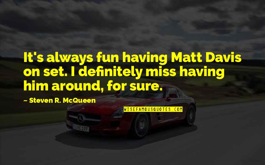 Him Missing Out On You Quotes By Steven R. McQueen: It's always fun having Matt Davis on set.