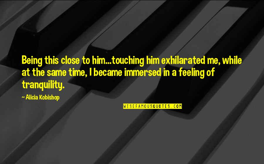 Him Not Being The Same Quotes By Alicia Kobishop: Being this close to him...touching him exhilarated me,