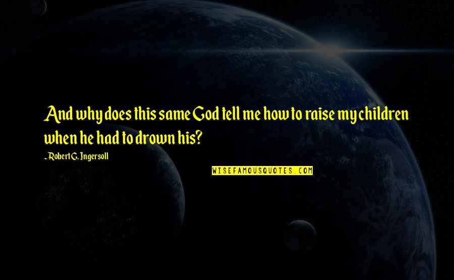 Him Not Being The Same Quotes By Robert G. Ingersoll: And why does this same God tell me
