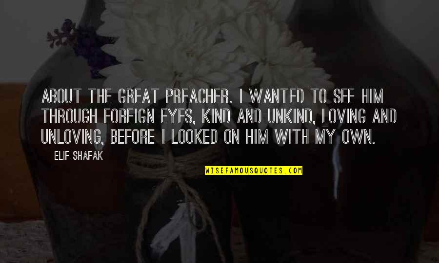 Him Not Loving You Quotes By Elif Shafak: About the great preacher. I wanted to see