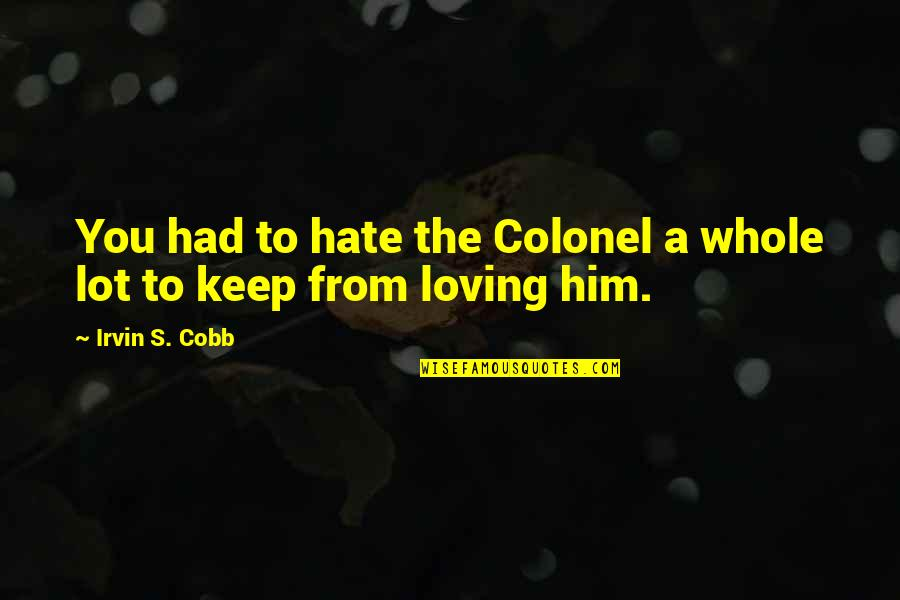 Him Not Loving You Quotes By Irvin S. Cobb: You had to hate the Colonel a whole