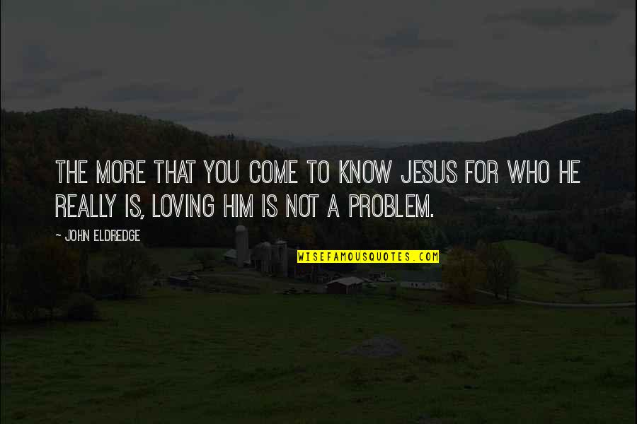 Him Not Loving You Quotes By John Eldredge: The more that you come to know Jesus
