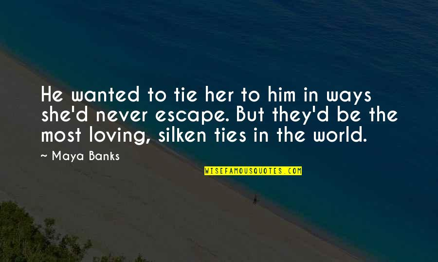 Him Not Loving You Quotes By Maya Banks: He wanted to tie her to him in