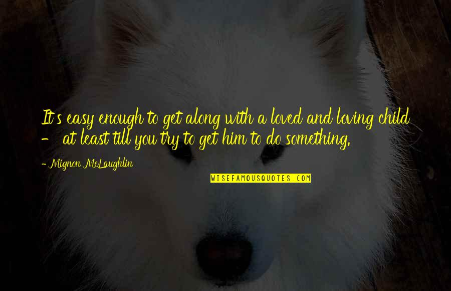 Him Not Loving You Quotes By Mignon McLaughlin: It's easy enough to get along with a