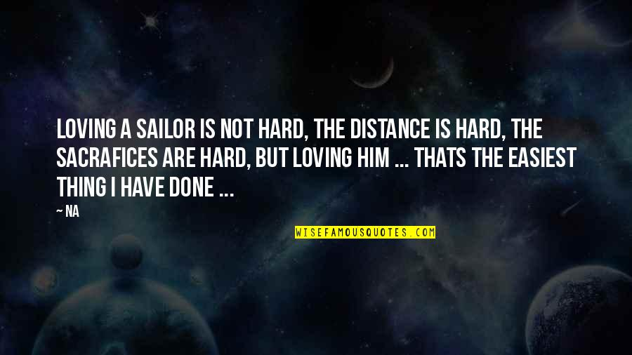 Him Not Loving You Quotes By Na: Loving a sailor is not hard, the distance