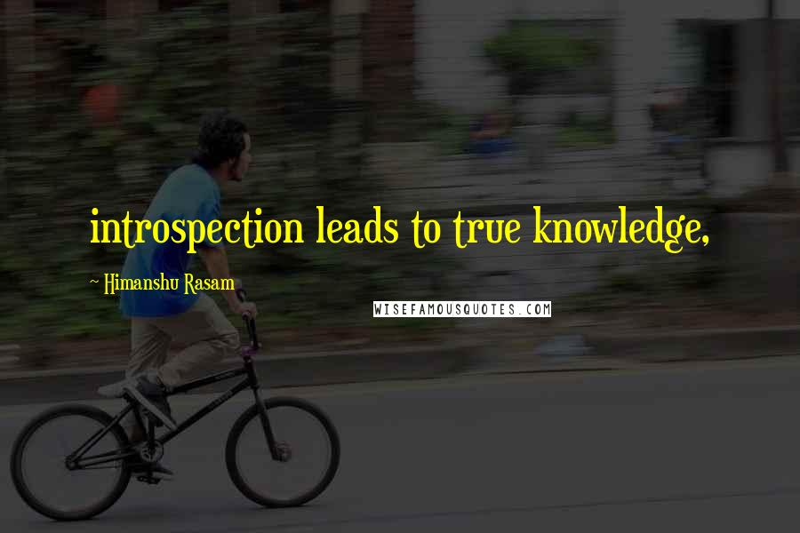 Himanshu Rasam quotes: introspection leads to true knowledge,