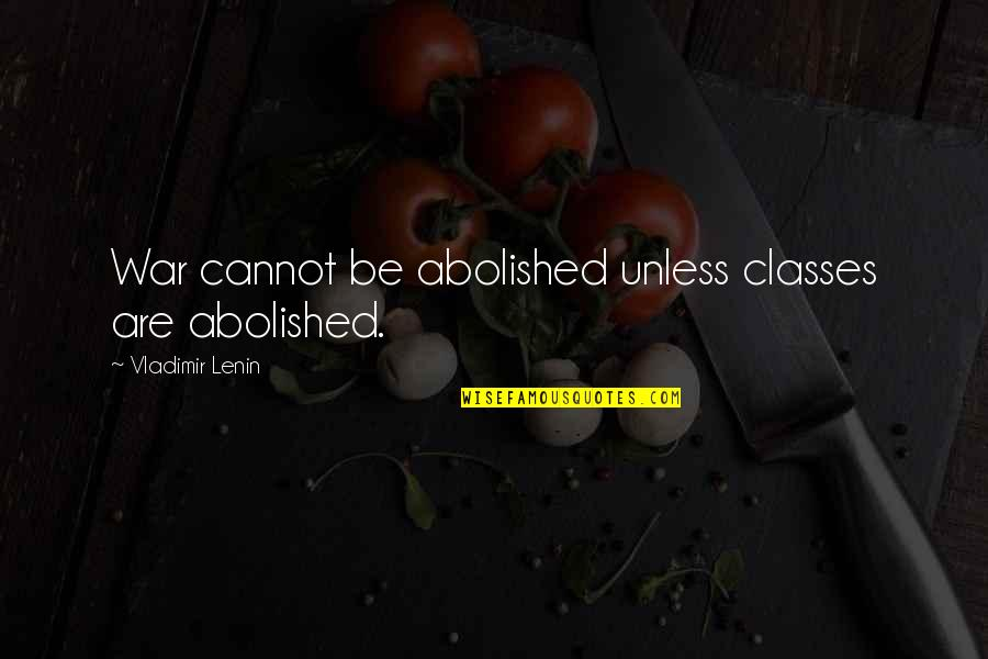 Himi Quotes By Vladimir Lenin: War cannot be abolished unless classes are abolished.