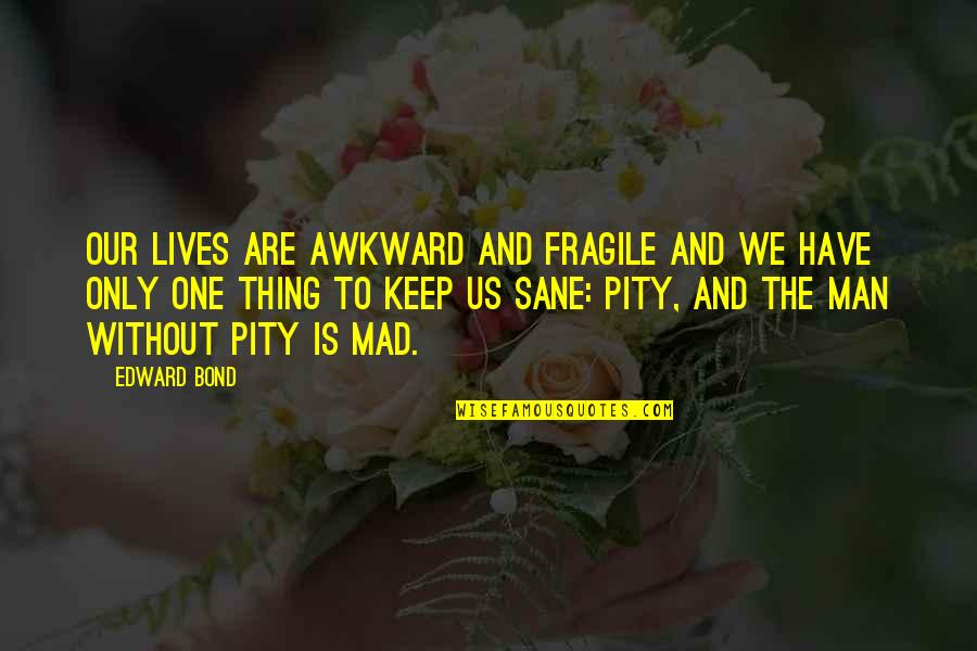 Himym Gouda Quotes By Edward Bond: Our lives are awkward and fragile and we