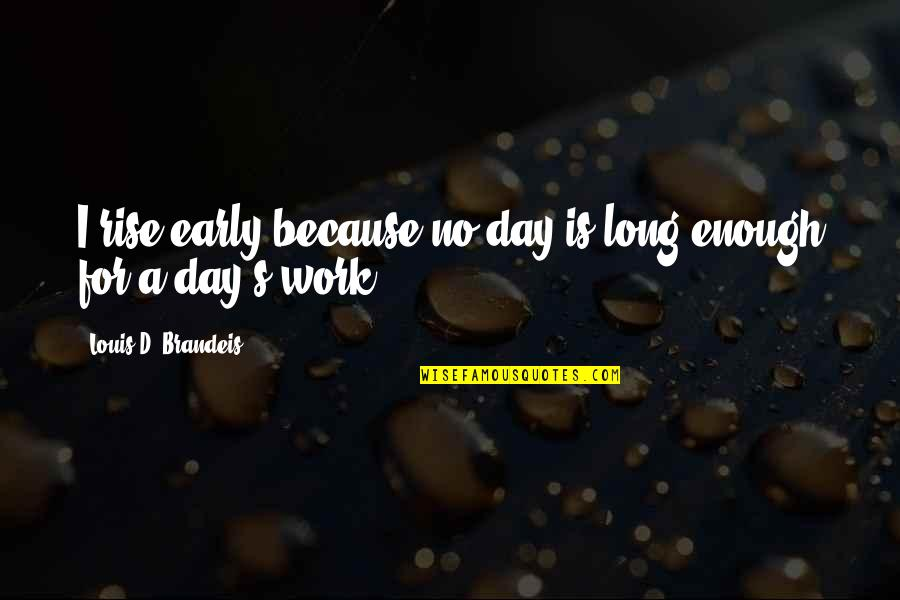Hind Di Chadar Quotes By Louis D. Brandeis: I rise early because no day is long
