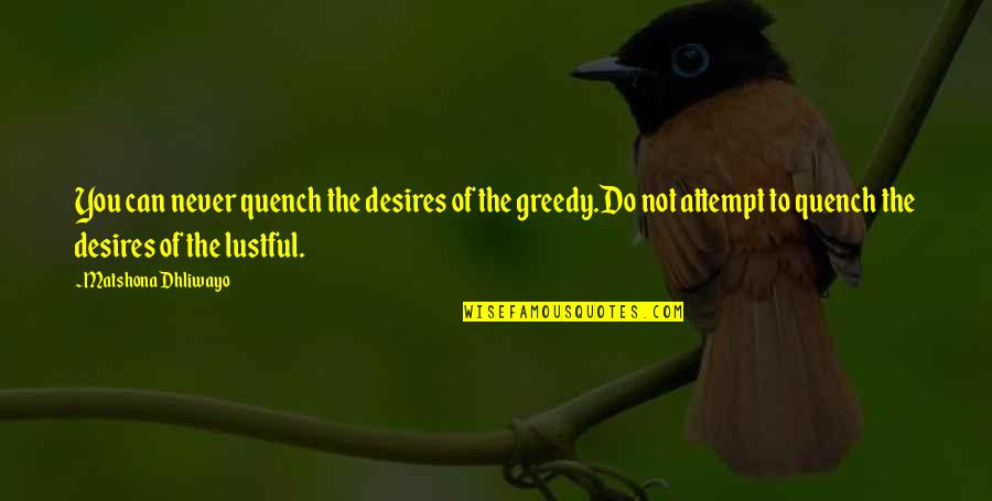 Hind Di Chadar Quotes By Matshona Dhliwayo: You can never quench the desires of the
