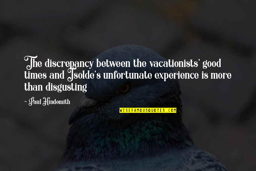Hindemith Quotes By Paul Hindemith: The discrepancy between the vacationists' good times and