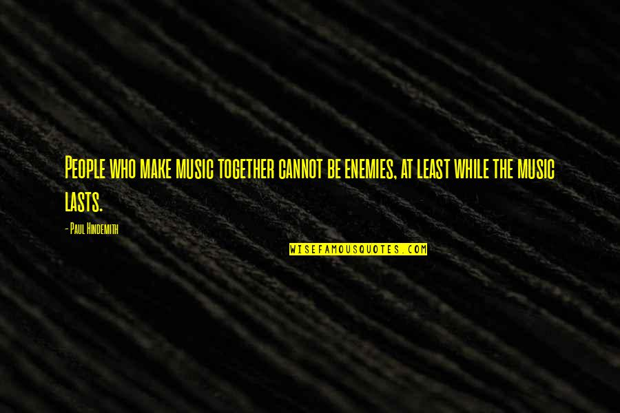 Hindemith Quotes By Paul Hindemith: People who make music together cannot be enemies,