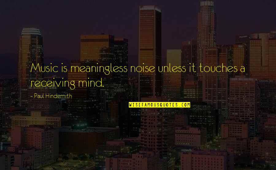 Hindemith Quotes By Paul Hindemith: Music is meaningless noise unless it touches a
