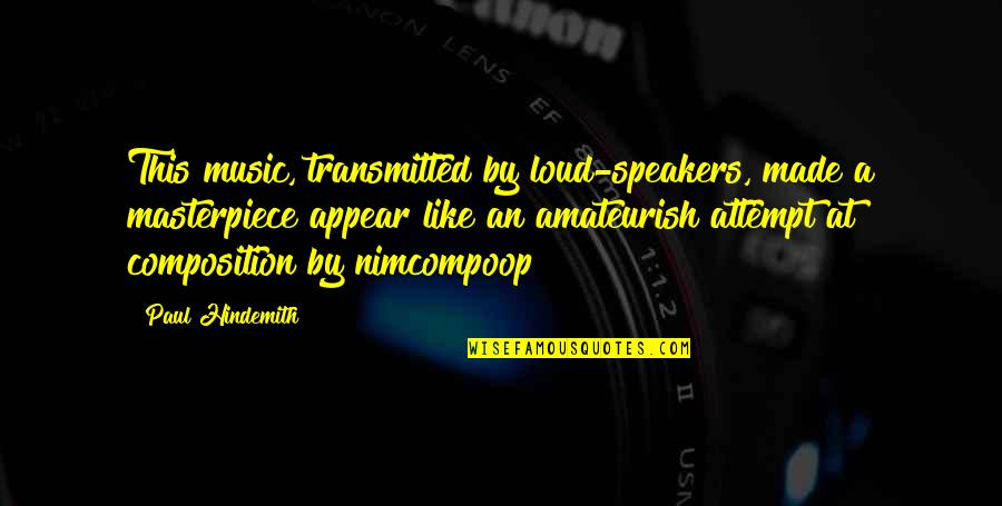 Hindemith Quotes By Paul Hindemith: This music, transmitted by loud-speakers, made a masterpiece