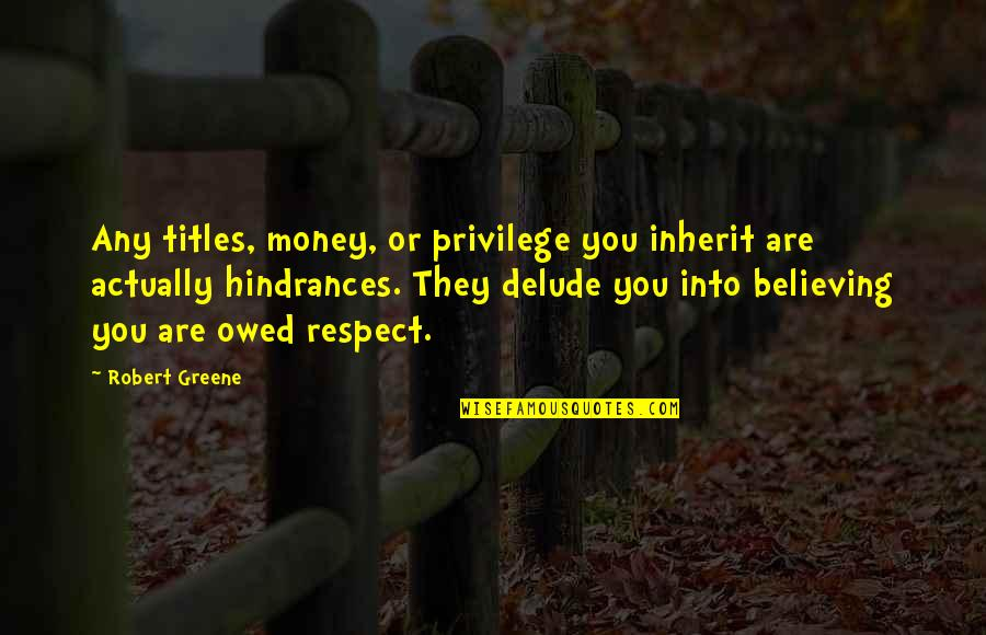 Hindrances Quotes By Robert Greene: Any titles, money, or privilege you inherit are