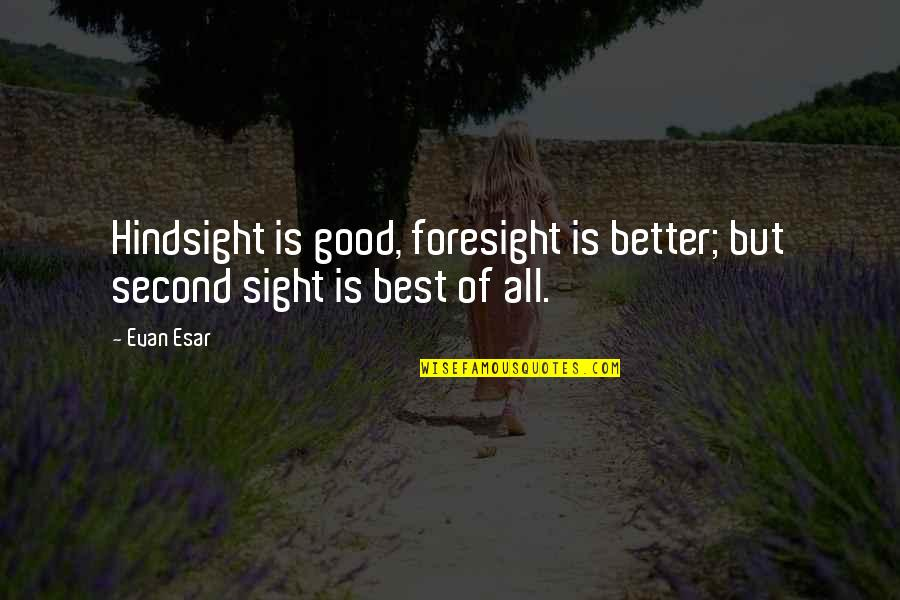 Hindsight And Foresight Quotes By Evan Esar: Hindsight is good, foresight is better; but second