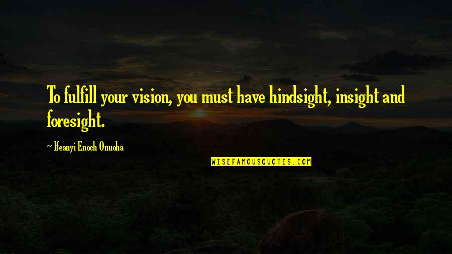 Hindsight And Foresight Quotes By Ifeanyi Enoch Onuoha: To fulfill your vision, you must have hindsight,