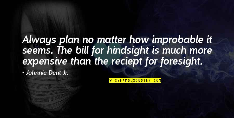 Hindsight And Foresight Quotes By Johnnie Dent Jr.: Always plan no matter how improbable it seems.
