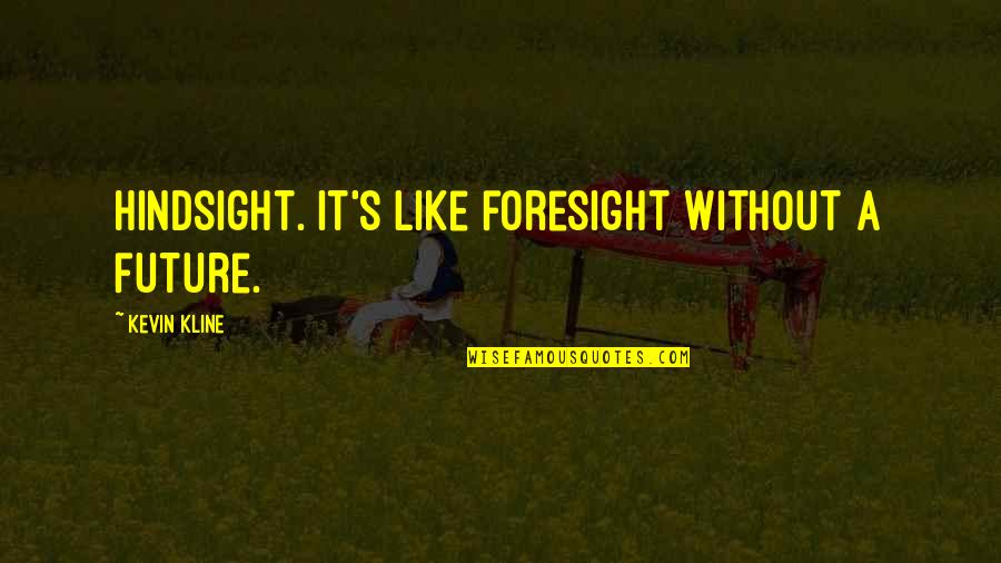 Hindsight And Foresight Quotes By Kevin Kline: Hindsight. It's like foresight without a future.