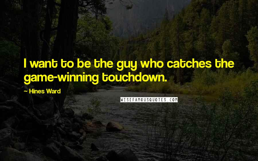 Hines Ward quotes: I want to be the guy who catches the game-winning touchdown.