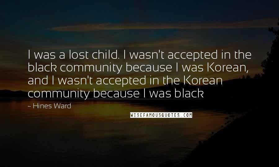 Hines Ward quotes: I was a lost child. I wasn't accepted in the black community because I was Korean, and I wasn't accepted in the Korean community because I was black