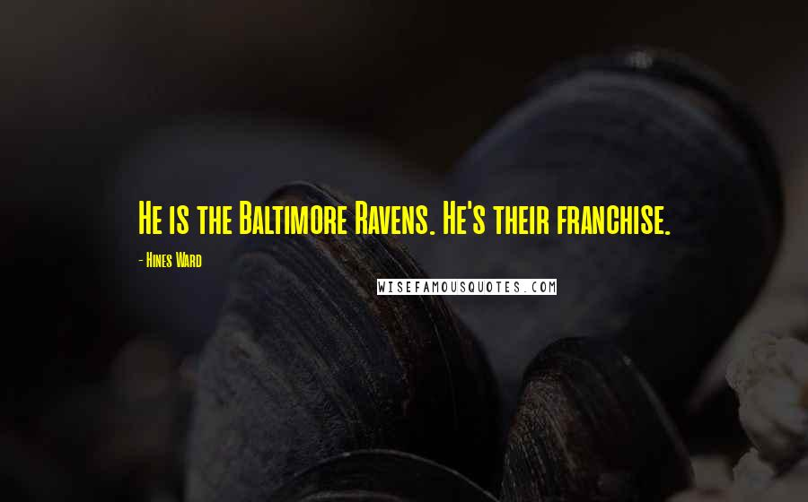 Hines Ward quotes: He is the Baltimore Ravens. He's their franchise.