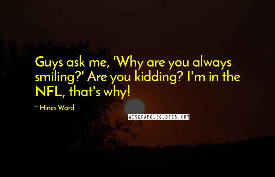 Hines Ward quotes: Guys ask me, 'Why are you always smiling?' Are you kidding? I'm in the NFL, that's why!