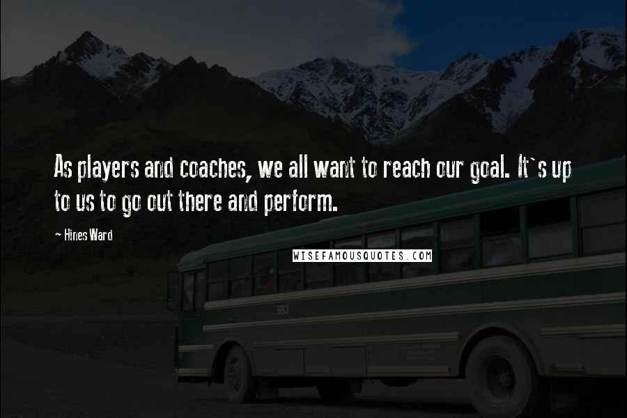 Hines Ward quotes: As players and coaches, we all want to reach our goal. It's up to us to go out there and perform.