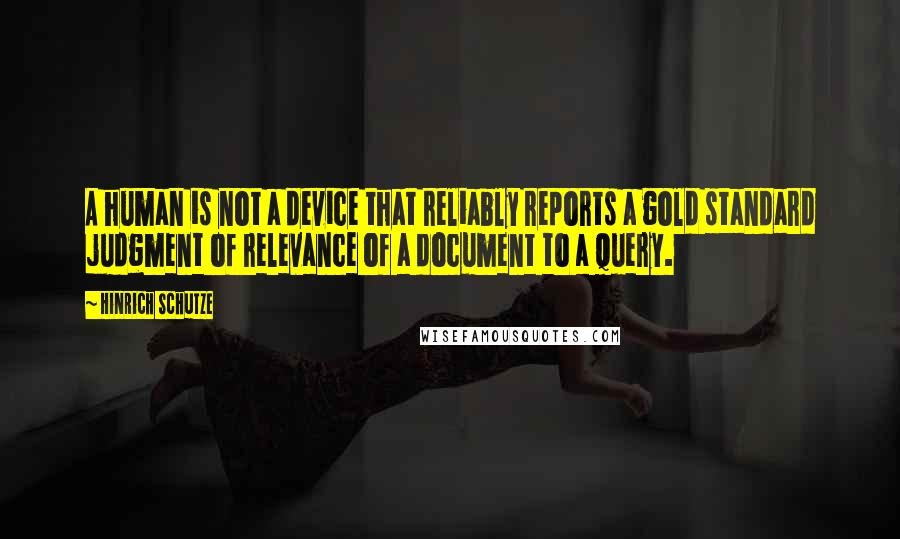 Hinrich Schutze quotes: A human is not a device that reliably reports a gold standard judgment of relevance of a document to a query.