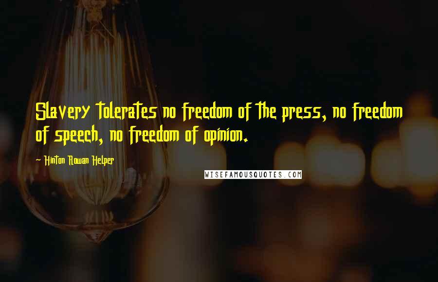 Hinton Rowan Helper quotes: Slavery tolerates no freedom of the press, no freedom of speech, no freedom of opinion.
