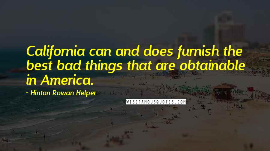 Hinton Rowan Helper quotes: California can and does furnish the best bad things that are obtainable in America.