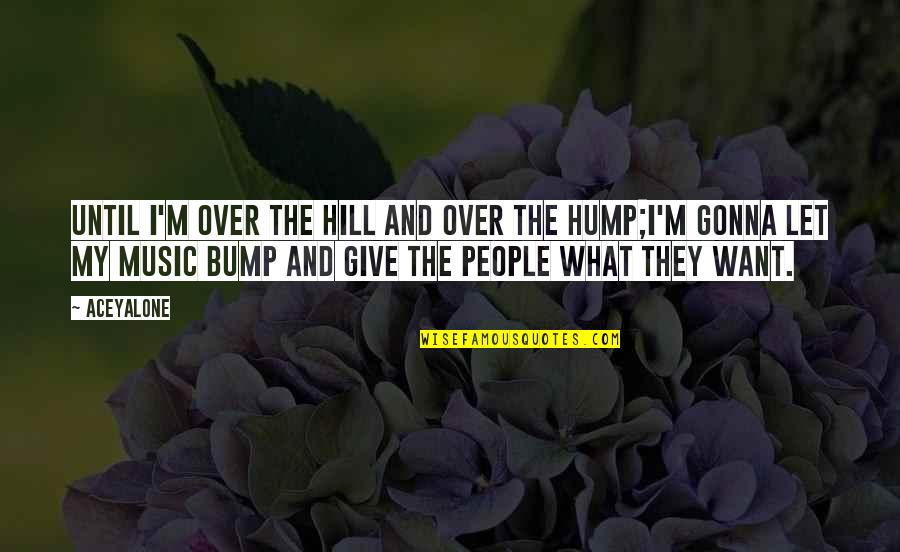 Hip Hop And R&b Quotes By Aceyalone: Until I'm over the hill and over the