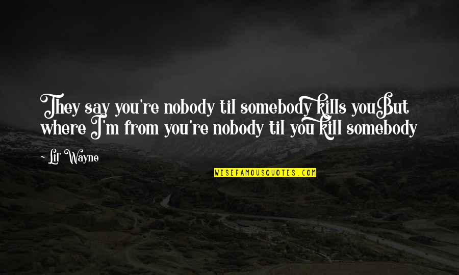 Hip Hop And R&b Quotes By Lil' Wayne: They say you're nobody til somebody kills youBut