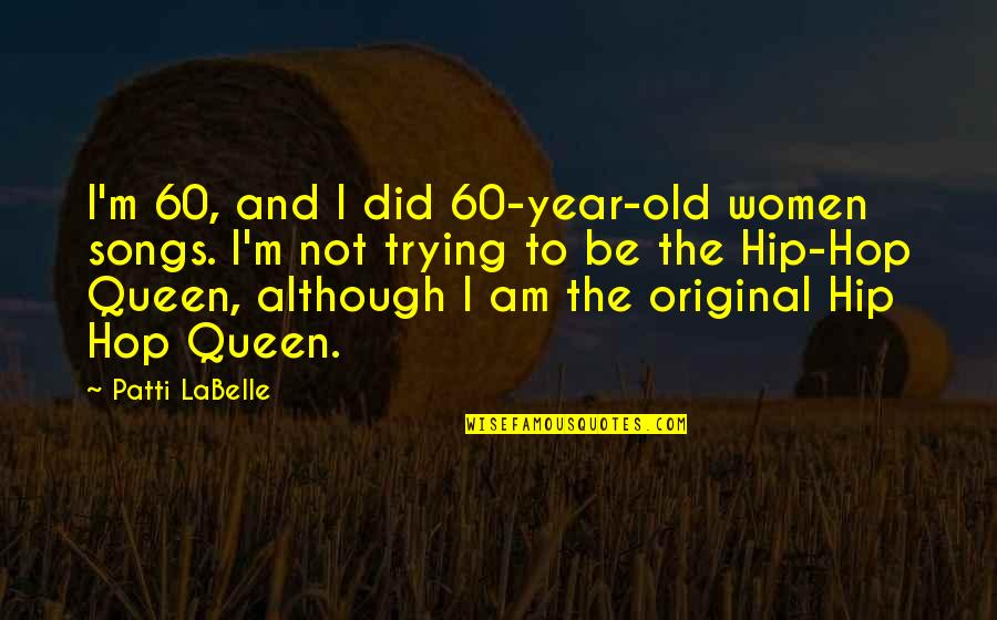 Hip Hop And R&b Quotes By Patti LaBelle: I'm 60, and I did 60-year-old women songs.